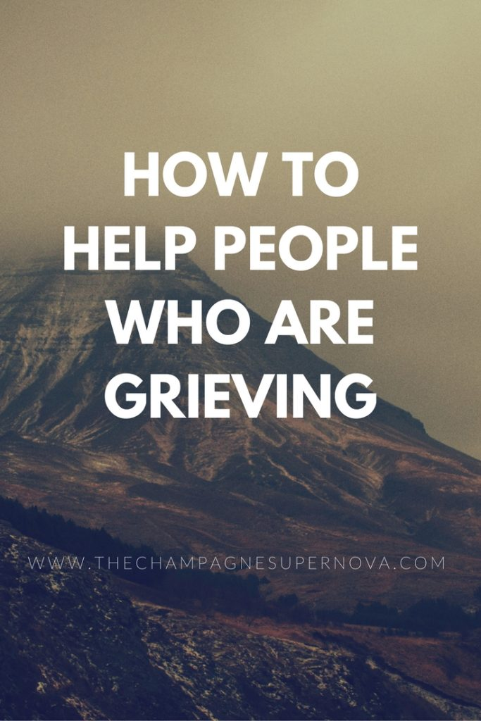 Tips, do's and don't for how to help a person who is grieving | The Champagne Supernova blog